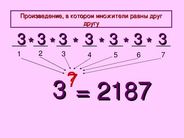 Произведение, в котором множители равны друг другу 3 3 3 3 3 3 3 * * * * * * 2 3 1 5 4 6 7 ? 7 3 = 2187
