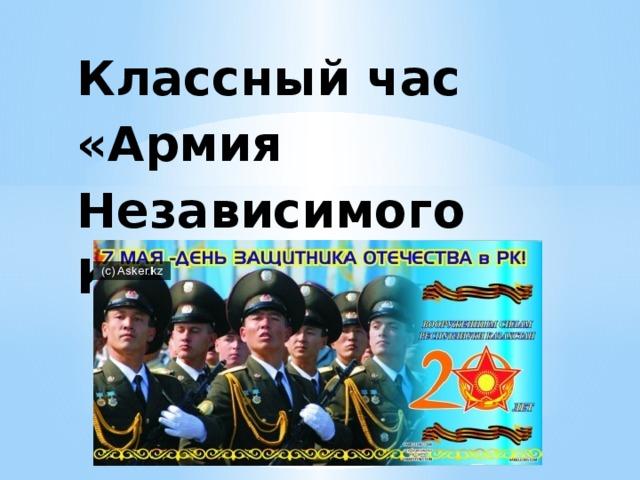 Классный час «Армия Независимого Казахстана»   10 «б» класс