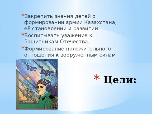 Закрепить знания детей о формировании армии Казахстана, её становлении и развитии. Воспитывать уважение к Защитникам Отечества. Формирование положительного отношения к вооружённым силам  Цели: