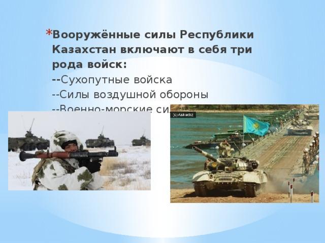 Вооружённые силы Республики Казахстан включают в себя три рода войск:  -- Сухопутные войска  --Силы воздушной обороны  --Военно-морские силы.