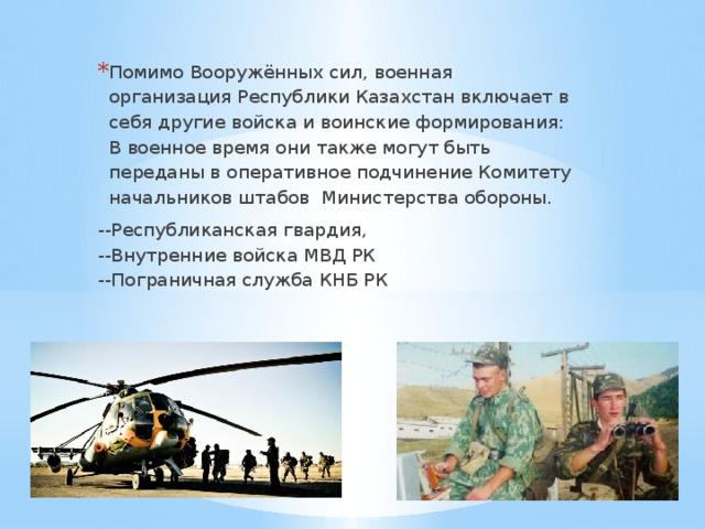 Помимо Вооружённых сил, военная организация Республики Казахстан включает в себя другие войска и воинские формирования: В военное время они также могут быть переданы в оперативное подчинение Комитету начальников штабов Министерства обороны.