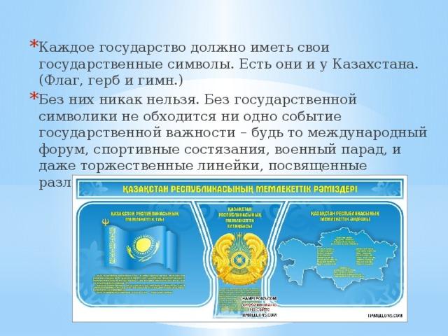 Каждое государство должно иметь свои государственные символы. Есть они и у Казахстана. (Флаг, герб и гимн.) Без них никак нельзя. Без государственной символики не обходится ни одно событие государственной важности – будь то международный форум, спортивные состязания, военный парад, и даже торжественные линейки, посвященные различным важным праздникам в нашей школе.