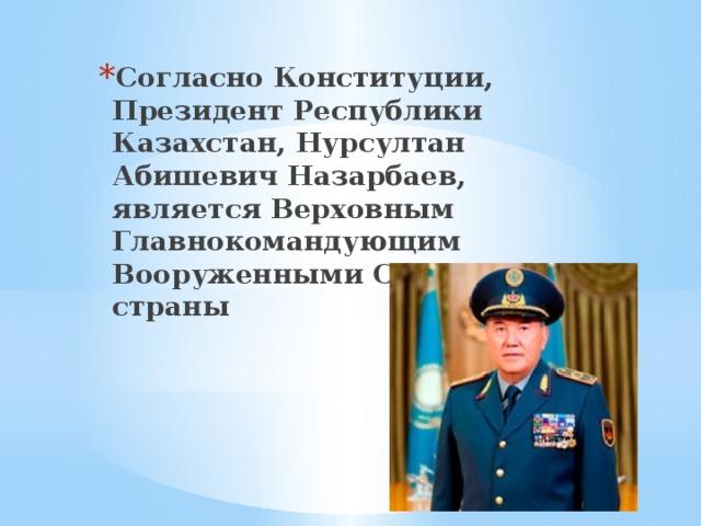 Согласно Конституции, Президент Республики Казахстан, Нурсултан Абишевич Назарбаев, является Верховным Главнокомандующим Вооруженными Силами страны