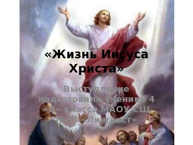 «Жизнь Иисуса Христа» Выступление подготовили ученики 4 «В» класса МАОУ СШ №55 «Лингвист»