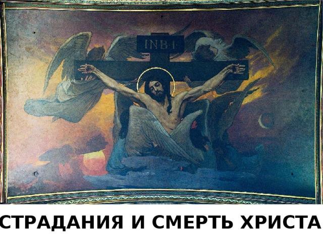СТРАДАНИЯ И СМЕРТЬ ХРИСТА