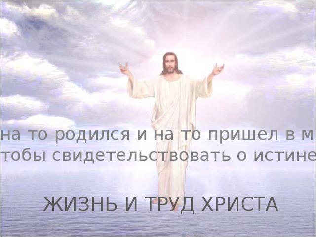 «Я на то родился и на то пришел в мир, чтобы свидетельствовать о истине» ЖИЗНЬ И ТРУД ХРИСТА
