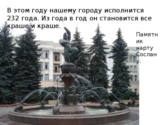 В этом году нашему городу исполнится 232 года. Из года в год он становится все краше и краше. Памятник нарту Сослану.