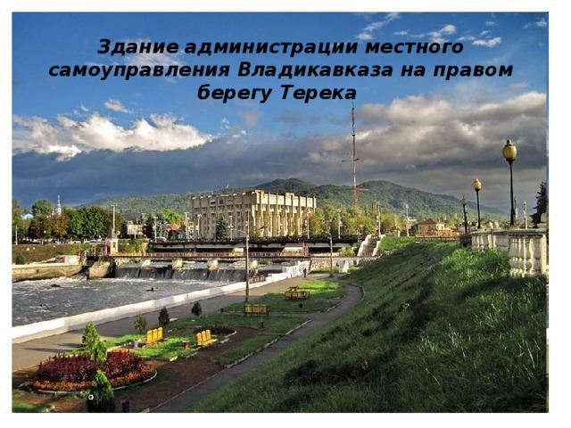 Здание администрации местного самоуправления Владикавказа на правом берегу Терека