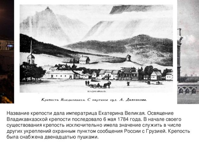 Название крепости дала императрица Екатерина Великая. Освящение Владикавказской крепости последовало 6 мая 1784 года. В начале своего существования крепость исключительно имела значение служить в числе других укреплений охранным пунктом сообщения России с Грузией. Крепость была снабжена двенадцатью пушками.