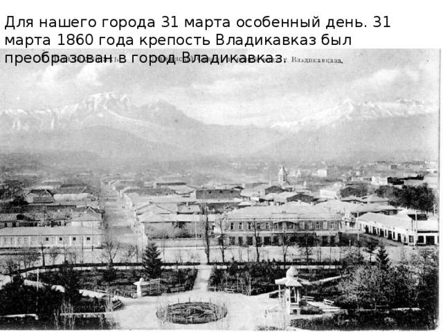 Для нашего города 31 марта особенный день. 31 марта 1860 года крепость Владикавказ был преобразован в город Владикавказ.