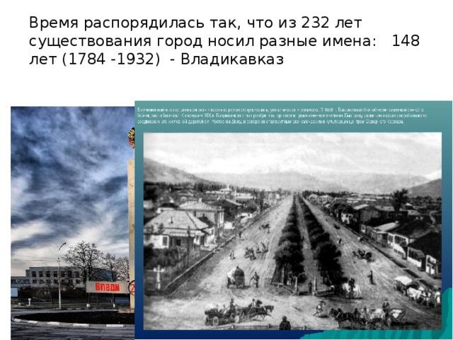Время распорядилась так, что из 232 лет существования город носил разные имена: 148 лет (1784 -1932) - Владикавказ