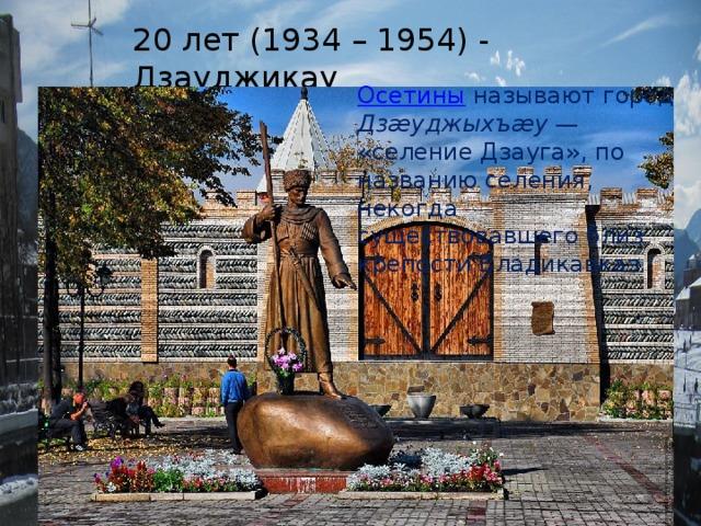 20 лет (1934 – 1954) - Дзауджикау Осетины  называют город Дзæуджыхъæу — «селение Дзауга», по названию селения, некогда существовавшего близ крепости Владикавказ.