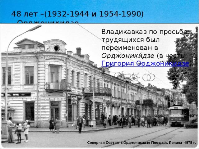 48 лет –(1932-1944 и 1954-1990) --Орджоникидзе Владикавказ по просьбе трудящихся был переименован в Орджоники́дзе (в честь Григория Орджоникидзе ).