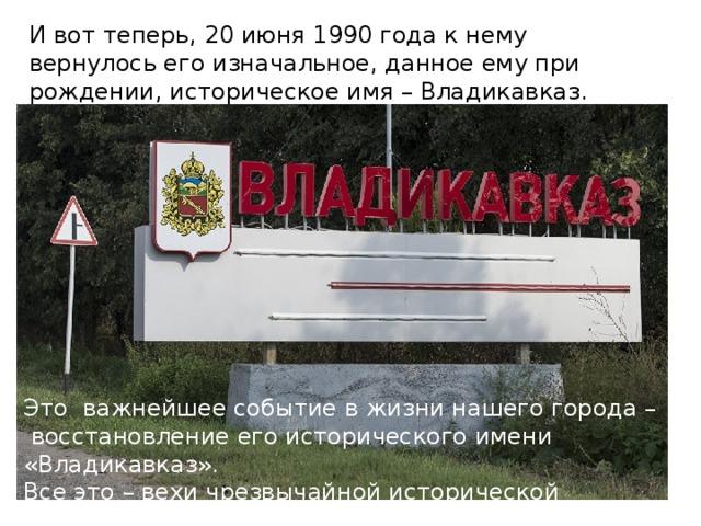 И вот теперь, 20 июня 1990 года к нему вернулось его изначальное, данное ему при рождении, историческое имя – Владикавказ. Это важнейшее событие в жизни нашего города – восстановление его исторического имени «Владикавказ». Все это – вехи чрезвычайной исторической значимости.