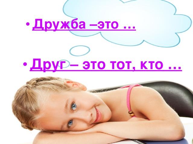 Дружба –это …   Друг – это тот, кто …