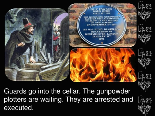 Guards go into the cellar. The gunpowder plotters are waiting. They are arrested and executed.