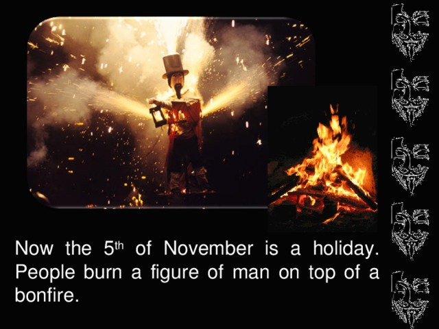 Now the 5 th of November is a holiday. People burn a figure of man on top of a bonfire.