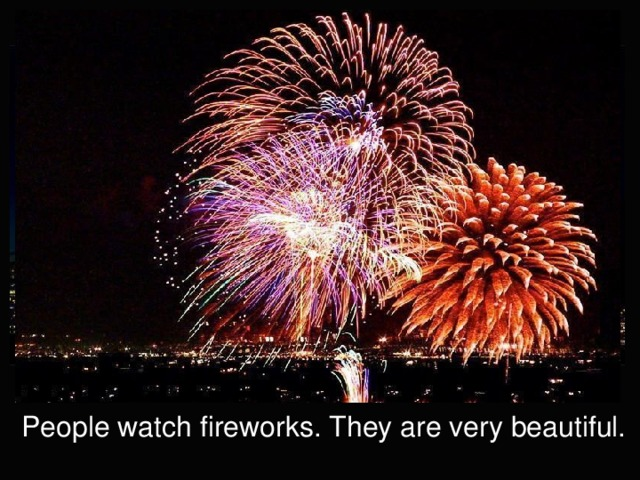 People watch fireworks. They are very beautiful.