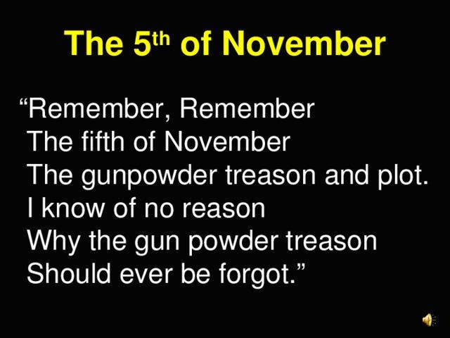 "The 5 th of November "" Remember, Remember  The fifth of November  The gunpowder treason and plot.  I know of no reason  Why the gun powder treason  Should ever be forgot."""