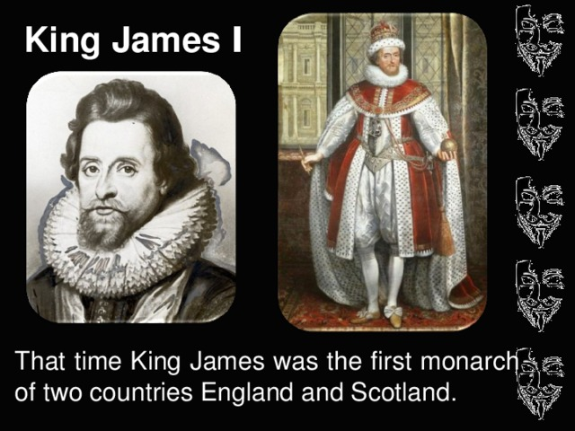 King James I That time King James was the first monarch of two countries England and Scotland.