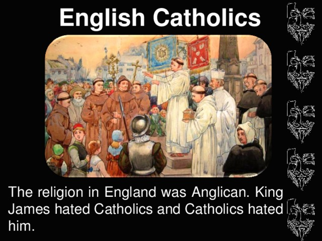 English Catholics The religion in England was Anglican. King James hated Catholics and Catholics hated him.