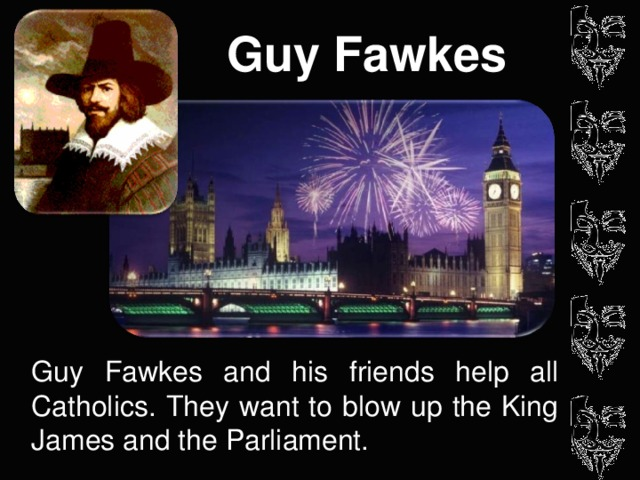Guy Fawkes The Parliament Guy Fawkes and his friends help all Catholics. They want to blow up the King James and the Parliament.