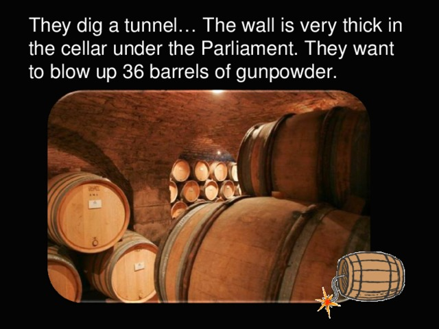 They dig a tunnel… The wall is very thick in the cellar under the Parliament. They want to blow up 36 barrels of gunpowder.