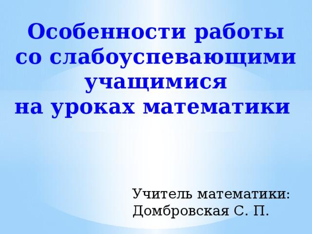Особенности работы  со слабоуспевающими учащимися на уроках математики  Учитель математики: Домбровская С. П.
