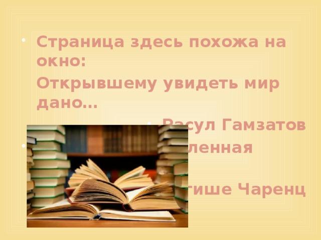 Страница здесь похожа на окно:  Открывшему увидеть мир дано… Расул Гамзатов О, мир книг, вселенная бесконечная! Егише Чаренц