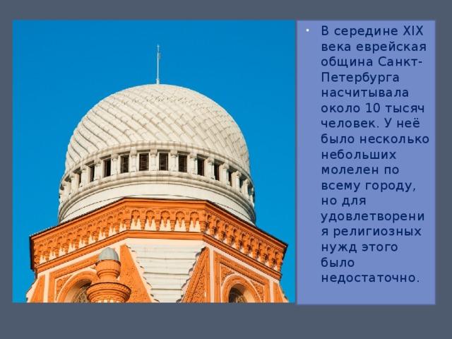 В середине XIX века еврейская община Санкт-Петербурга насчитывала около 10 тысяч человек. У неё было несколько небольших молелен по всему городу, но для удовлетворения религиозных нужд этого было недостаточно.