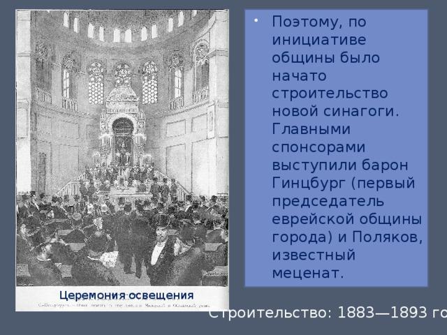 Поэтому, по инициативе общины было начато строительство новой синагоги. Главными спонсорами выступили барон Гинцбург (первый председатель еврейской общины города) и Поляков, известный меценат.