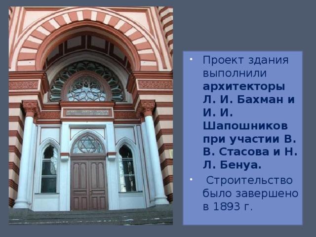 Проект здания выполнили архитекторы Л. И. Бахман и И. И. Шапошников при участии В. В. Стасова и Н. Л. Бенуа.  Строительство было завершено в 1893 г.
