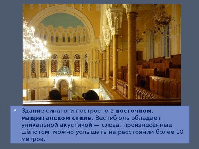 Здание синагоги построено в восточном , мавританском стиле . Вестибюль обладает уникальной акустикой — слова, произнесённые шёпотом, можно услышать на расстоянии более 10 метров.