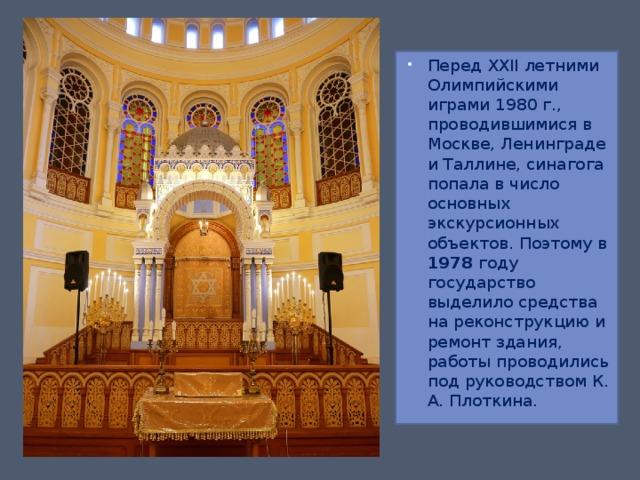 Перед XXII летними Олимпийскими играми 1980 г., проводившимися в Москве, Ленинграде и Таллине, синагога попала в число основных экскурсионных объектов. Поэтому в 1978 году государство выделило средства на реконструкцию и ремонт здания, работы проводились под руководством К. А. Плоткина.