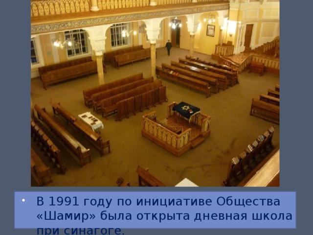 В 1991 году по инициативе Общества «Шамир» была открыта дневная школа при синагоге.