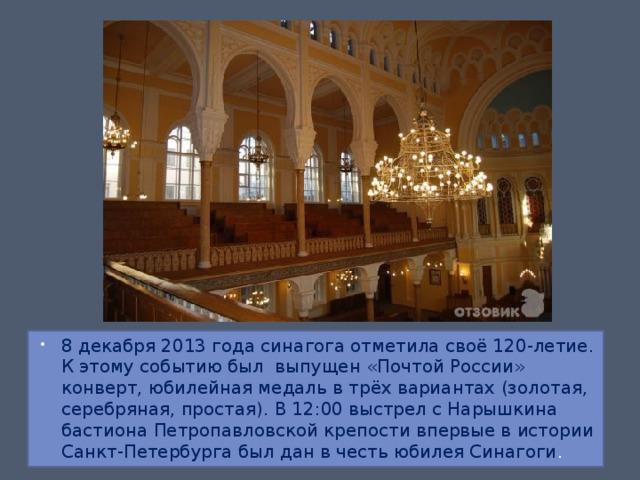 8 декабря 2013 года синагога отметила своё 120-летие. К этому событию был выпущен «Почтой России» конверт, юбилейная медаль в трёх вариантах (золотая, серебряная, простая). В 12:00 выстрел с Нарышкина бастиона Петропавловской крепости впервые в истории Санкт-Петербурга был дан в честь юбилея Синагоги .