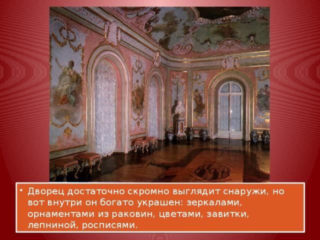 Дворец достаточно скромно выглядит снаружи, но вот внутри он богато украшен: зеркалами, орнаментами из раковин, цветами, завитки, лепниной, росписями.