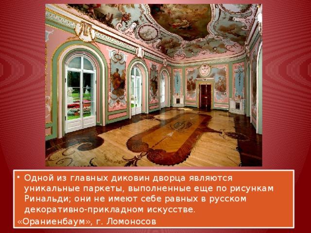 Одной из главных диковин дворца являются уникальные паркеты, выполненные еще по рисункам Ринальди; они не имеют себе равных в русском декоративно-прикладном искусстве.
