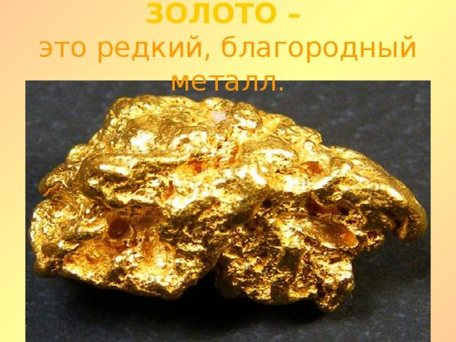 ЗОЛОТО –  это редкий, благородный металл.