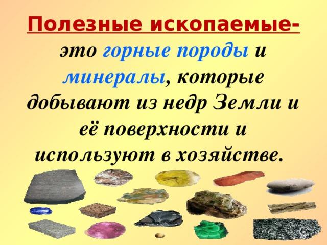 Полезные ископаемые- это горные породы и минералы , которые добывают из недр Земли и её поверхности и используют в хозяйстве.