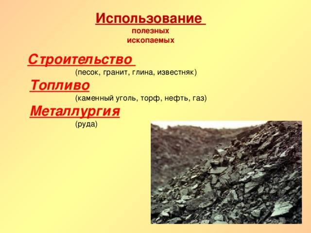 Использование  полезных  ископаемых Строительство   (песок, гранит, глина, известняк)  Топливо   (каменный уголь, торф, нефть, газ)  Металлургия   (руда)