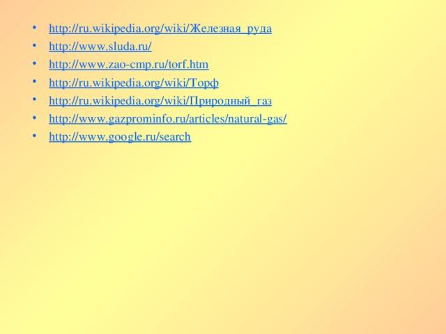 http://ru.wikipedia.org/wiki/Железная_руда http://www.sluda.ru/ http://www.zao-cmp.ru/torf.htm http://ru.wikipedia.org/wiki/Торф http://ru.wikipedia.org/wiki/Природный_газ http://www.gazprominfo.ru/articles/natural-gas/ http://www.google.ru/search