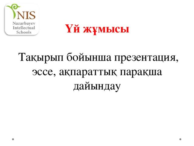 Үй жұмысы  Тақырып бойынша презентация, эссе, ақпараттық парақша дайындау