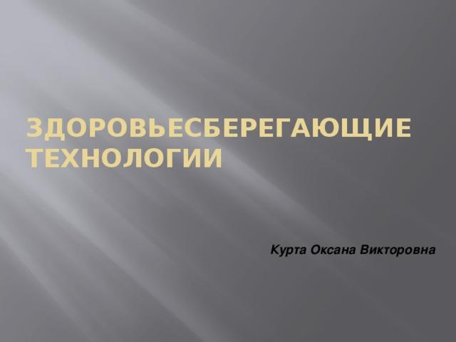 Здоровьесберегающие технологии Курта Оксана Викторовна