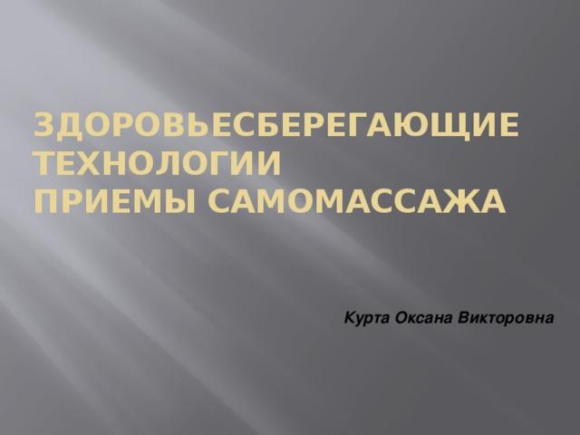 Здоровьесберегающие технологии  Приемы самомассажа Курта Оксана Викторовна