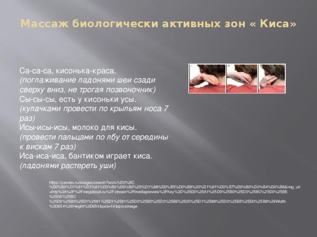 Массаж биологически активных зон « Киса»   Са-са-са, кисонька-краса. (поглаживание ладонями шеи сзади сверху вниз, не трогая позвоночник) Сы-сы-сы, есть у кисоньки усы. (кулачками провести по крыльям носа 7 раз) Исы-исы-исы, молоко для кисы. (провести пальцами по лбу от середины к вискам 7 раз) Иса-иса-иса, бантиком играет киса. (ладонями растереть уши) https://yandex.ru/images/search?text=%D0%BC%D0%B0%D1%81%D1%81%D0%B0%D0%B6%20%D1%88%D0%B5%D0%B8%20%D1%81%D0%B7%D0%B0%D0%B4%D0%B8&img_url=http%3A%2F%2Fmegabook.ru%2Fstream%2Fmediapreview%3FKey%3D%25D0%25A1%25D0%25B0%25D0%25BC%25D0%25BE%25D0%25BC%25D0%25B0%25D1%2581%25D1%2581%25D0%25B0%25D0%25B6%2520%25D1%2588%25D0%25B5%25D0%25B8%26Width%3D654%26Height%3D654&pos=14&rpt=simage