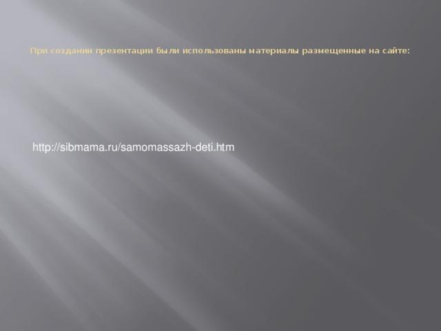 При создании презентации были использованы материалы размещенные на сайте:   http://sibmama.ru/samomassazh-deti.htm