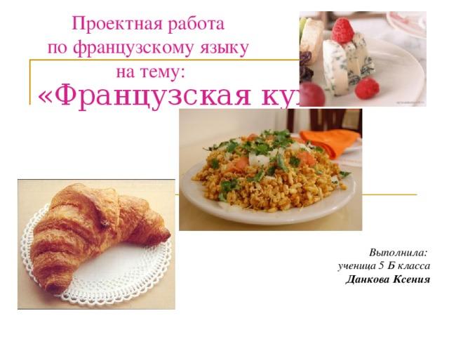 Проектная работа по французскому языку на тему: «Французская кухня»   Выполнила: ученица 5 Б класса Данкова Ксения
