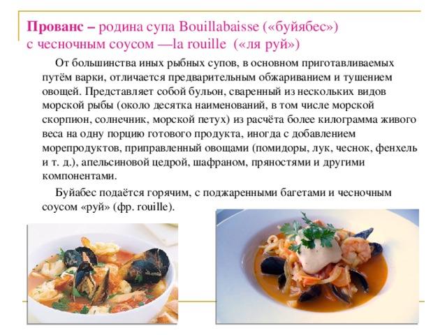 Прованс – родина супа Bouillabaisse («буйябес»)  с чесночным соусом —la rouille («ля руй»)  От большинства иных рыбных супов, в основном приготавливаемых путём варки, отличается предварительным обжариванием и тушением овощей. Представляет собой бульон, сваренный из нескольких видов морской рыбы (около десятка наименований, в том числе морской скорпион, солнечник, морской петух) из расчёта более килограмма живого веса на одну порцию готового продукта, иногда с добавлением морепродуктов, приправленный овощами (помидоры, лук, чеснок, фенхель и т. д.), апельсиновой цедрой, шафраном, пряностями и другими компонентами.  Буйабес подаётся горячим, с поджаренными багетами и чесночным соусом «руй» (фр. rouille).