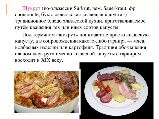 Шукрут (по-эльзасски Sürkrüt, нем. Sauerkraut, фр. choucroute, букв. «эльзасская квашеная капуста») — традиционное блюдо эльзасской кухни, приготавливаемое путём квашения тех или иных сортов капусты.  Под термином «шукрут» понимают не просто квашеную капусту, а в сопровождении какого-либо гарнира — мяса, колбасных изделий или картофеля. Традиция обозначения словом «шукрут» именно квашеной капусты с гарниром восходит к XIX веку.